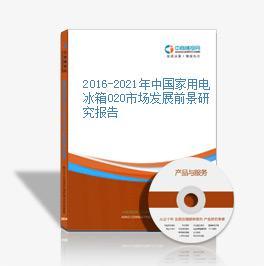 2016-2021年中国家用电冰箱O2O市场发展前景研究报告