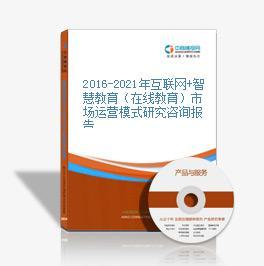 2016-2021年互聯網+智慧教育(在線教育)市場運營模式研究咨詢報告