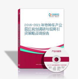 2016-2021年特种车产业园区规划调研与招商引资策略咨询报告