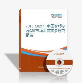 2016-2021年中国变频空调O2O市场发展前景研究报告