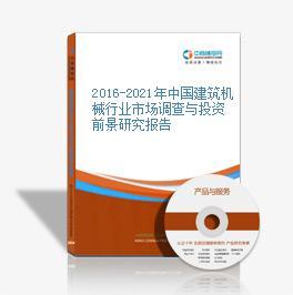 2016-2021年中國建筑機械行業市場調查與投資前景研究報告