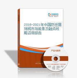 2016-2021年中國防泄漏球閥市場前景及融資戰略咨詢報告