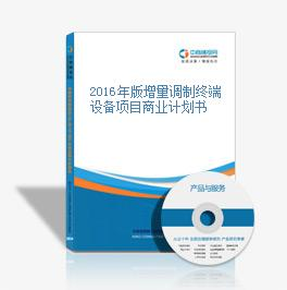 2016年版增量调制终端设备项目商业计划书