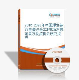 2016-2021年中国理发美容电器设备B2B市场发展前景及投资机会研究报告