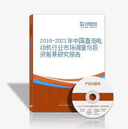 2016-2021年中国直流电动机行业市场调查与投资前景研究报告