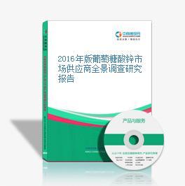 2016年版葡萄糖酸锌市场供应商全景调查研究报告
