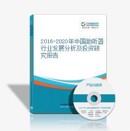 2016-2020年中国助听器行业发展分析及投资研究报告