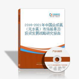 2016-2021年中國合成氨(無水氨)市場前景及投資發展戰略研究報告