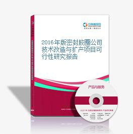 2016年版密封胶圈公司技术改造与扩产项目可行性研究报告