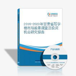 2016-2020年甘肃省写字楼市场前景调查及投资机会研究报告