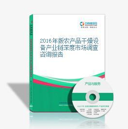 2016年版农产品干燥设备产业链深度市场调查咨询报告