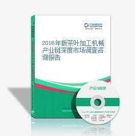 2016年版茶叶加工机械产业链深度市场调查咨询报告