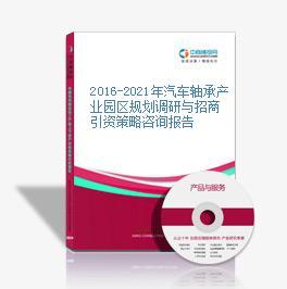 2016-2021年汽车轴承产业园区规划调研与招商引资策略咨询报告