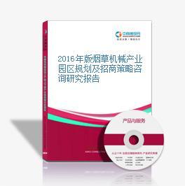 2016年版煙草機械產業園區規劃及招商策略咨詢研究報告