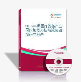 2016年版醫療器械產業園區規劃及招商策略咨詢研究報告