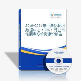 2016-2021年中国互联网数据中心(IDC)行业市场调查及投资建议报告