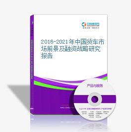 2016-2021年中国货车市场前景及融资战略研究报告