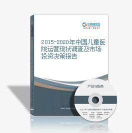 2015-2020年中国儿童医院运营现状调查及市场投资决策报告