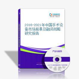 2016-2021年中国手术设备市场前景及融资战略研究报告