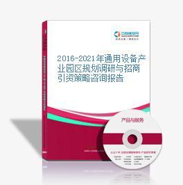 2016-2021年通用设备产业园区规划调研与招商引资策略咨询报告