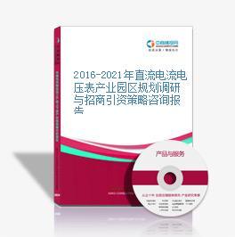 2016-2021年直流电流电压表产业园区规划调研与招商引资策略咨询报告