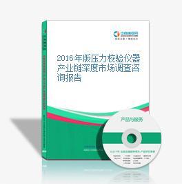 2016年版压力校验仪器产业链深度市场调查咨询报告
