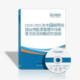 2016-2021年中国照明领域合同能源管理市场前景及投资战略研究报告