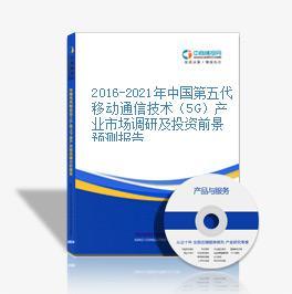 2016-2021年中国第五代移动通信技术(5G)产业市场调研及投资前景预测报告