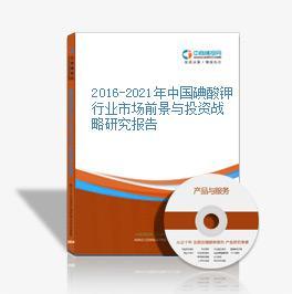 2016-2021年中国碘酸钾行业市场前景与投资战略研究报告