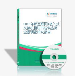 2016年版互联网+嵌入式交换机模块市场供应商全景调查研究报告