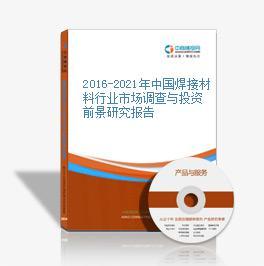 2016-2021年中国焊接材料行业市场调查与投资前景研究报告