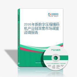 2016年版数字压缩编码机产业链深度市场调查咨询报告