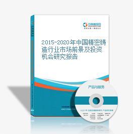 2015-2020年中国精密铸造行业市场前景及投资机会研究报告