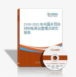 2016-2021年中国半导体材料电商运营模式研究报告