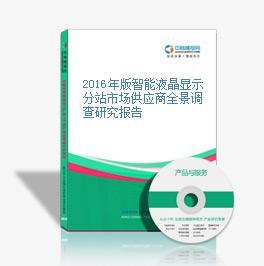 2016年版智能液晶显示分站市场供应商全景调查研究报告