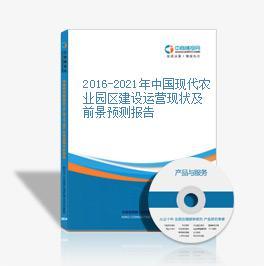 2016-2021年中国现代农业园区建设运营现状及前景预测报告