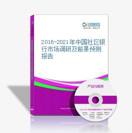 2016-2021年中国社区银行市场调研及前景预测报告