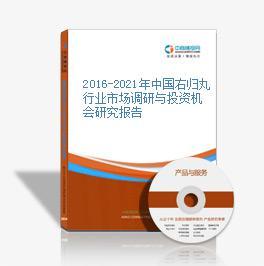 2016-2021年中国右归丸行业市场调研与投资机会研究报告