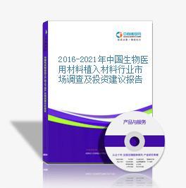 2016-2021年中国生物医用材料植入材料行业市场调查及投资建议报告