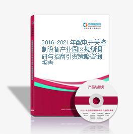 2016-2021年配电开关控制设备产业园区规划调研与招商引资策略咨询报告